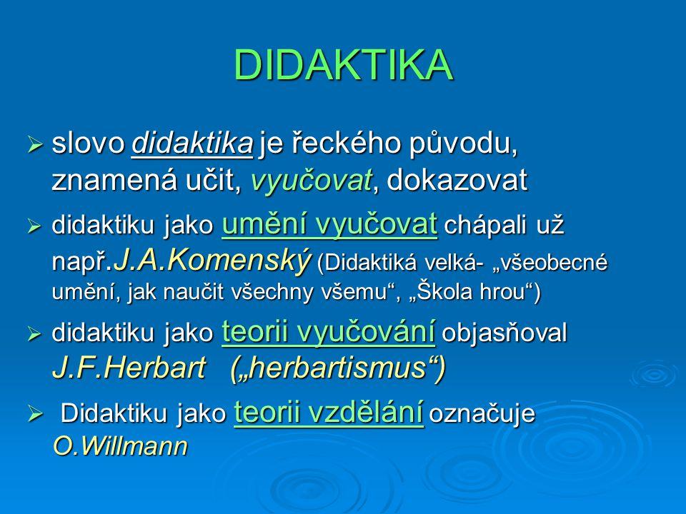 DIDAKTIKA  slovo didaktika je řeckého původu, znamená učit, vyučovat, dokazovat  didaktiku jako umění vyučovat chápali už např.J.A.Komenský (Didakti