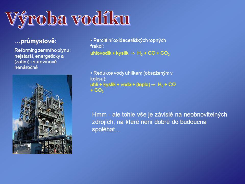 ...průmyslově: Reforming zemního plynu: nejstarší, energeticky a (zatím) i surovinově nenáročné Parciální oxidace těžkých ropných frakcí: uhlovodík + kyslík ⇒ H 2 + CO + CO 2 Redukce vody uhlíkem (obsaženým v koksu): uhlí + kyslík + voda + (teplo) ⇒ H 2 + CO + CO 2 Hmm - ale tohle vše je závislé na neobnovitelných zdrojích, na které není dobré do budoucna spoléhat...