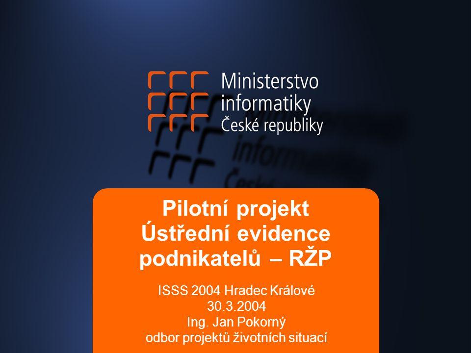 Pilotní projekt Ústřední evidence podnikatelů – RŽP ISSS 2004 Hradec Králové 30.3.2004 Ing.