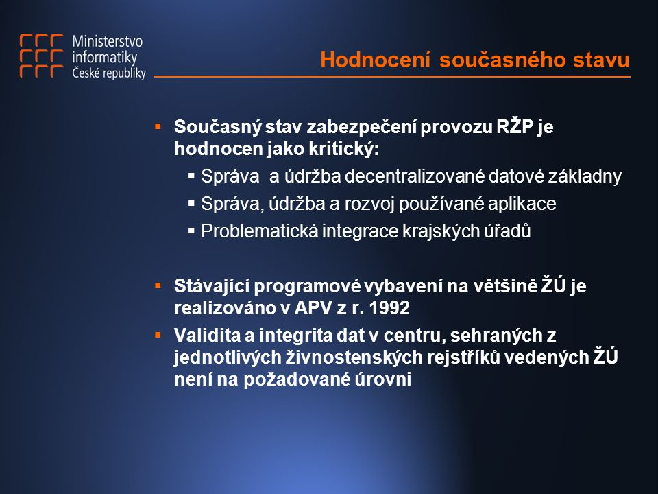 Hodnocení současného stavu  Současný stav zabezpečení provozu RŽP je hodnocen jako kritický:  Správa a údržba decentralizované datové základny  Správa, údržba a rozvoj používané aplikace  Problematická integrace krajských úřadů  Stávající programové vybavení na většině ŽÚ je realizováno v APV z r.