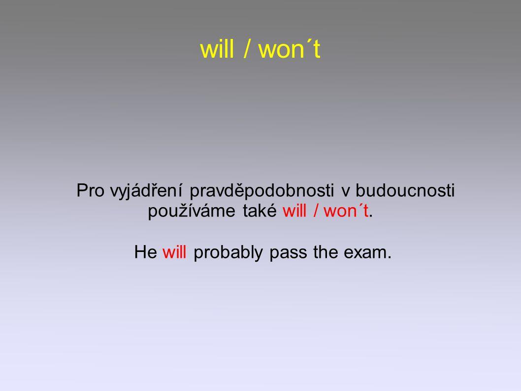 will / won´t Pro vyjádření pravděpodobnosti v budoucnosti používáme také will / won´t. He will probably pass the exam.