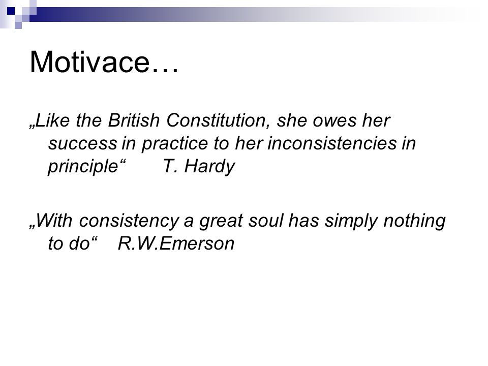 "Motivace… ""Like the British Constitution, she owes her success in practice to her inconsistencies in principle"" T. Hardy ""With consistency a great sou"