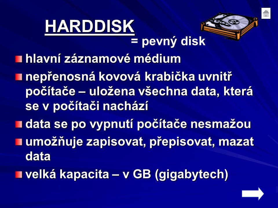 HARDDISK hlavní záznamové médium nepřenosná kovová krabička uvnitř počítače – uložena všechna data, která se v počítači nachází data se po vypnutí počítače nesmažou umožňuje zapisovat, přepisovat, mazat data velká kapacita – v GB (gigabytech) = pevný disk