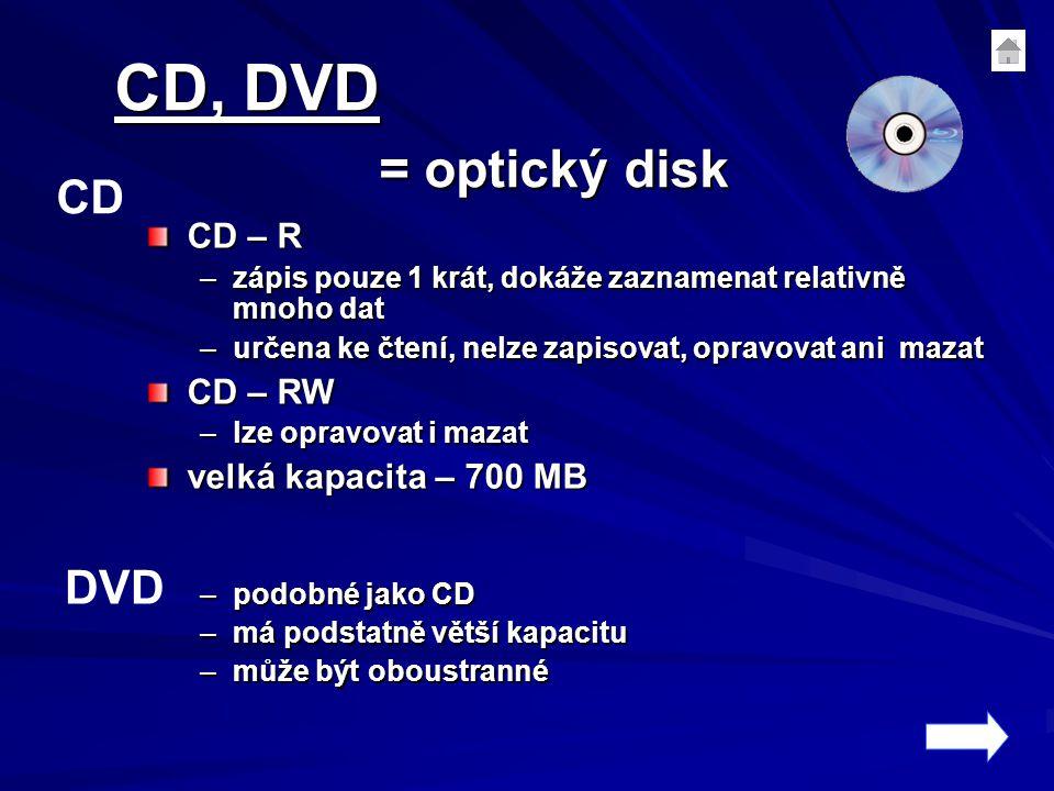 CD, DVD = optický disk CD – R –zápis pouze 1 krát, dokáže zaznamenat relativně mnoho dat –určena ke čtení, nelze zapisovat, opravovat ani mazat CD – RW –lze opravovat i mazat velká kapacita – 700 MB velká kapacita – 700 MB –podobné jako CD –má podstatně větší kapacitu –může být oboustranné CD DVD