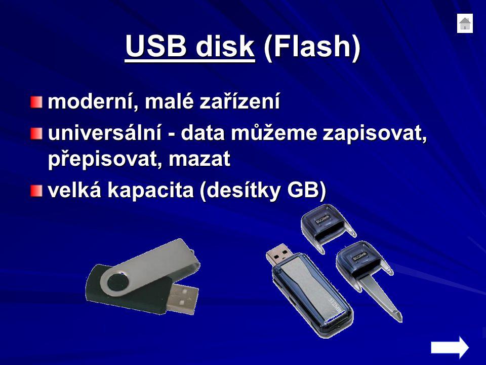 USB disk (Flash) moderní, malé zařízení universální - data můžeme zapisovat, přepisovat, mazat velká kapacita (desítky GB)