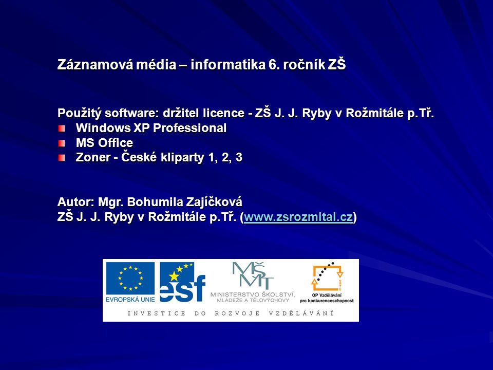 Záznamová média – informatika 6. ročník ZŠ Použitý software: držitel licence - ZŠ J. J. Ryby v Rožmitále p.Tř. Windows XP Professional MS Office Zoner