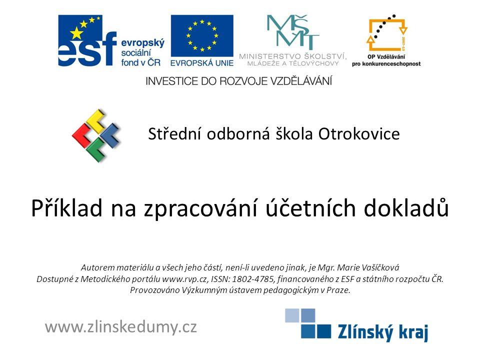 Příklad na zpracování účetních dokladů Střední odborná škola Otrokovice www.zlinskedumy.cz Autorem materiálu a všech jeho částí, není-li uvedeno jinak, je Mgr.