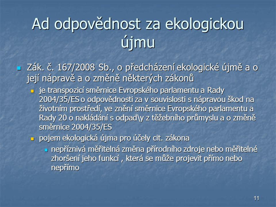 11 Ad odpovědnost za ekologickou újmu Zák. č. 167/2008 Sb., o předcházení ekologické újmě a o její nápravě a o změně některých zákonů Zák. č. 167/2008