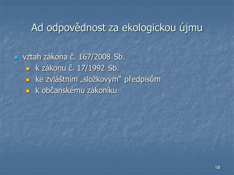 18 Ad odpovědnost za ekologickou újmu vztah zákona č. 167/2008 Sb. vztah zákona č. 167/2008 Sb. k zákonu č. 17/1992 Sb. k zákonu č. 17/1992 Sb. ke zvl