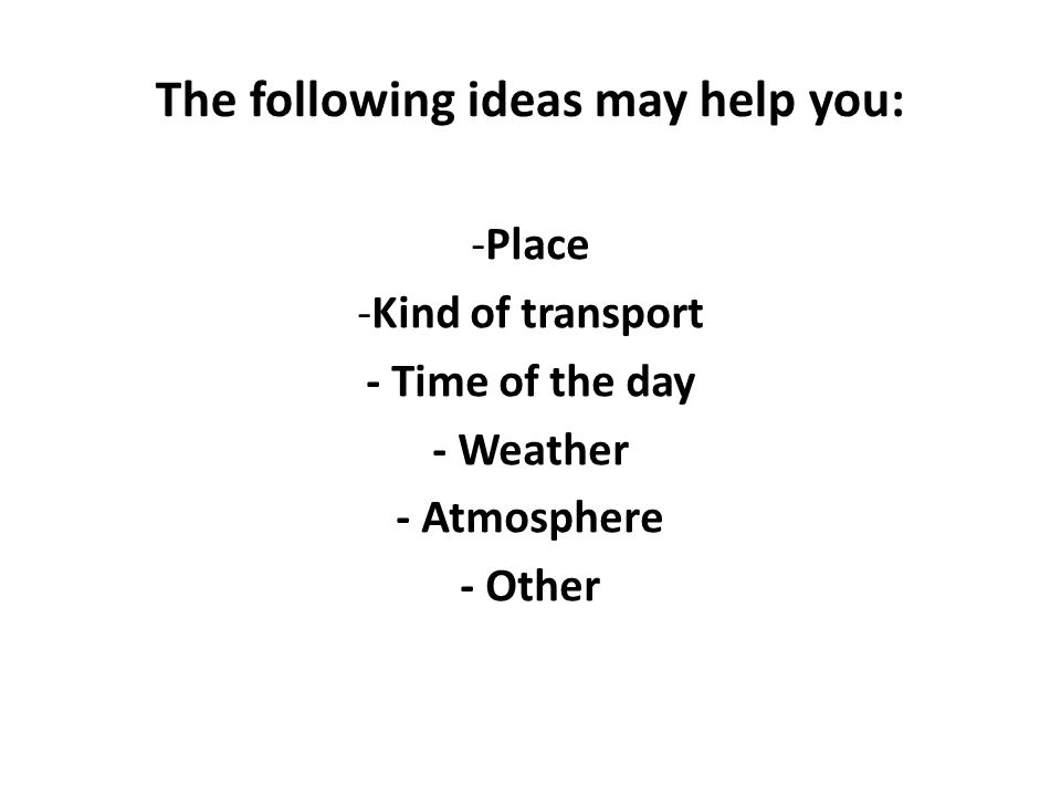 The following ideas may help you: -Place -Kind of transport - Time of the day - Weather - Atmosphere - Other