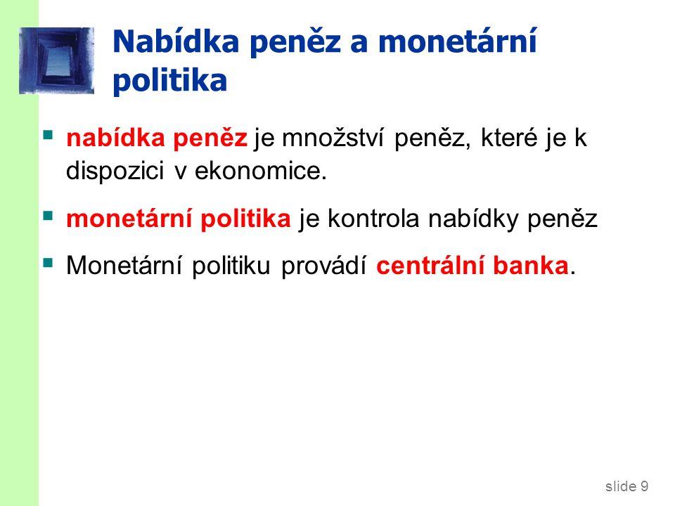 slide 9 Nabídka peněz a monetární politika  nabídka peněz je množství peněz, které je k dispozici v ekonomice.
