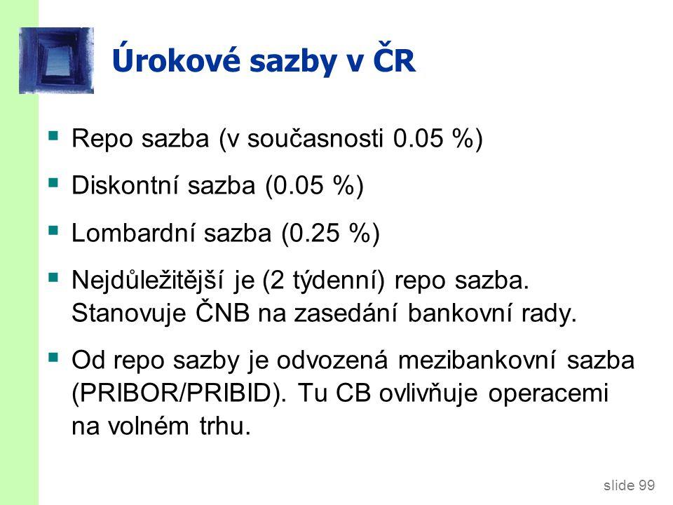 slide 99  Repo sazba (v současnosti 0.05 %)  Diskontní sazba (0.05 %)  Lombardní sazba (0.25 %)  Nejdůležitější je (2 týdenní) repo sazba.
