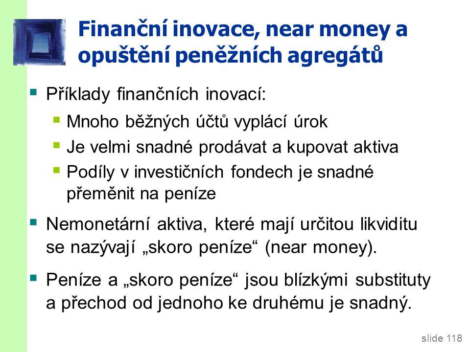"""slide 118 Finanční inovace, near money a opuštění peněžních agregátů  Příklady finančních inovací:  Mnoho běžných účtů vyplácí úrok  Je velmi snadné prodávat a kupovat aktiva  Podíly v investičních fondech je snadné přeměnit na peníze  Nemonetární aktiva, které mají určitou likviditu se nazývají """"skoro peníze (near money)."""