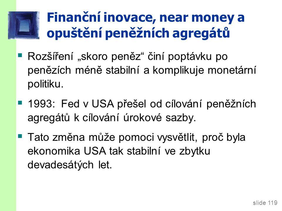 """slide 119 Finanční inovace, near money a opuštění peněžních agregátů  Rozšíření """"skoro peněz činí poptávku po penězích méně stabilní a komplikuje monetární politiku."""