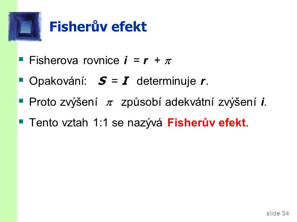 slide 34 Fisherův efekt  Fisherova rovnice i = r +   Opakování: S = I determinuje r.