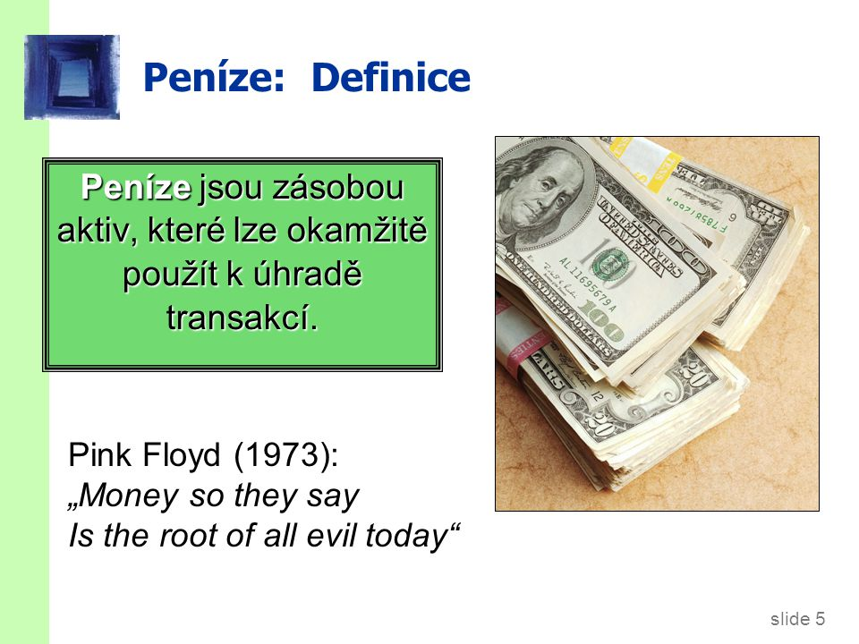 slide 5 Peníze: Definice Peníze jsou zásobou aktiv, které lze okamžitě použít k úhradě transakcí.