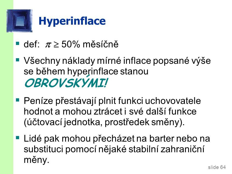 slide 64 Hyperinflace  def:   50% měsíčně  Všechny náklady mírné inflace popsané výše se během hyperinflace stanou OBROVSKÝMI.