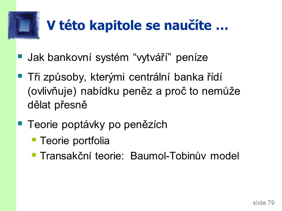 slide 79 V této kapitole se naučíte …  Jak bankovní systém vytváří peníze  Tři způsoby, kterými centrální banka řídí (ovlivňuje) nabídku peněz a proč to nemůže dělat přesně  Teorie poptávky po penězích  Teorie portfolia  Transakční teorie: Baumol-Tobinův model