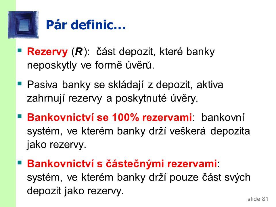 slide 81 Pár definic…  Rezervy (R ): část depozit, které banky neposkytly ve formě úvěrů.