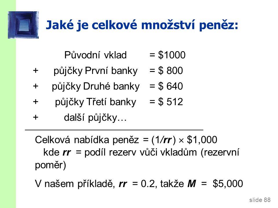 slide 88 Jaké je celkové množství peněz: Původní vklad = $1000 + půjčky První banky= $ 800 + půjčky Druhé banky = $ 640 + půjčky Třetí banky= $ 512 + další půjčky… Celková nabídka peněz = (1/rr )  $1,000 kde rr = podíl rezerv vůči vkladům (rezervní poměr) V našem příkladě, rr = 0.2, takže M = $5,000