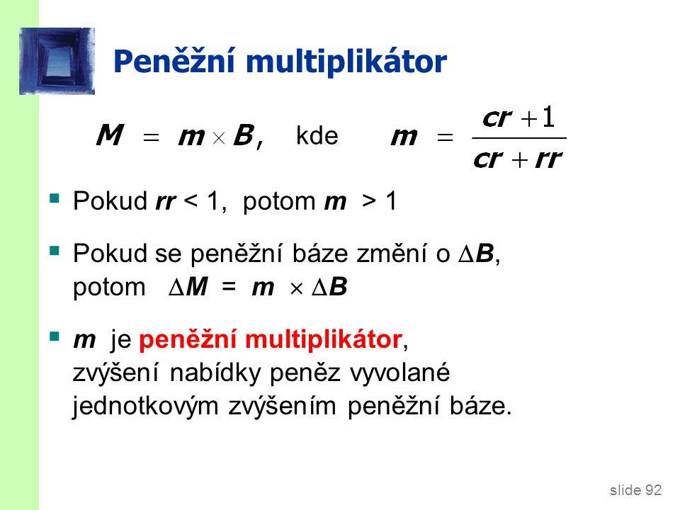 slide 92 Peněžní multiplikátor  Pokud rr 1  Pokud se peněžní báze změní o  B, potom  M = m   B  m je peněžní multiplikátor, zvýšení nabídky peněz vyvolané jednotkovým zvýšením peněžní báze.