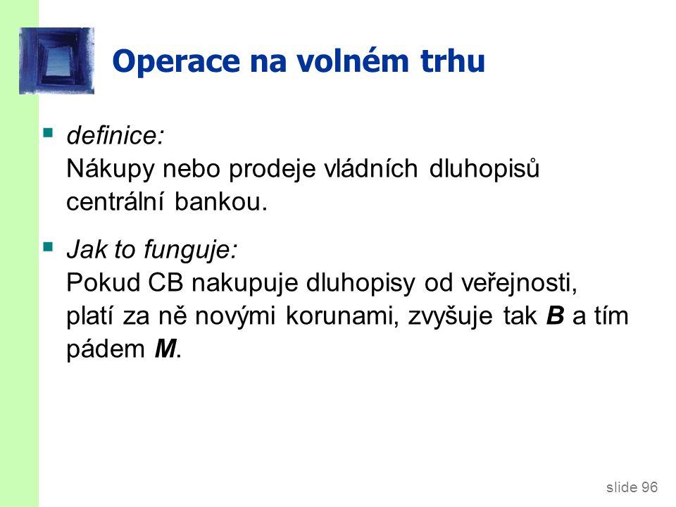 slide 96 Operace na volném trhu  definice: Nákupy nebo prodeje vládních dluhopisů centrální bankou.