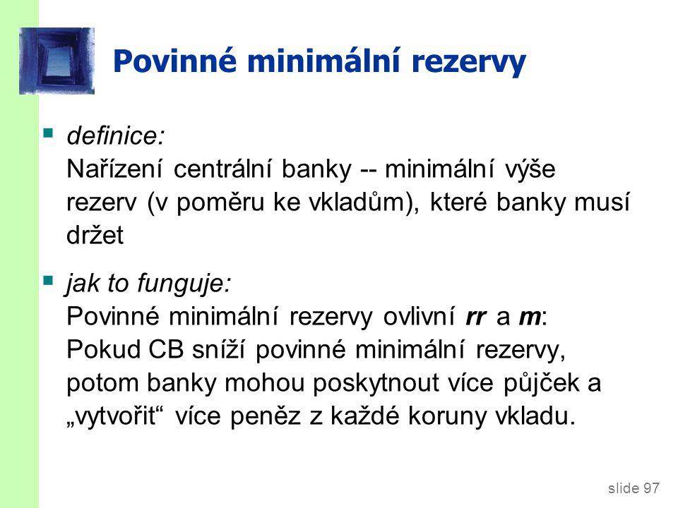 """slide 97 Povinné minimální rezervy  definice: Nařízení centrální banky -- minimální výše rezerv (v poměru ke vkladům), které banky musí držet  jak to funguje: Povinné minimální rezervy ovlivní rr a m: Pokud CB sníží povinné minimální rezervy, potom banky mohou poskytnout více půjček a """"vytvořit více peněz z každé koruny vkladu."""