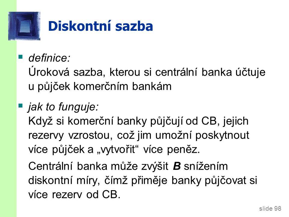 """slide 98 Diskontní sazba  definice: Úroková sazba, kterou si centrální banka účtuje u půjček komerčním bankám  jak to funguje: Když si komerční banky půjčují od CB, jejich rezervy vzrostou, což jim umožní poskytnout více půjček a """"vytvořit více peněz."""