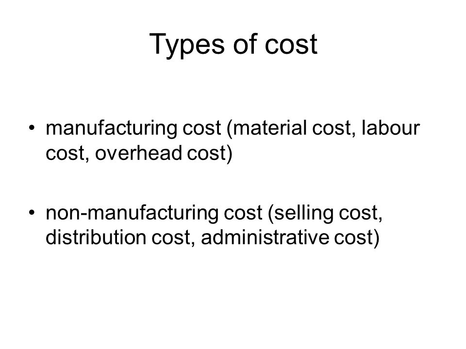 Types of cost manufacturing cost (material cost, labour cost, overhead cost) non-manufacturing cost (selling cost, distribution cost, administrative cost)