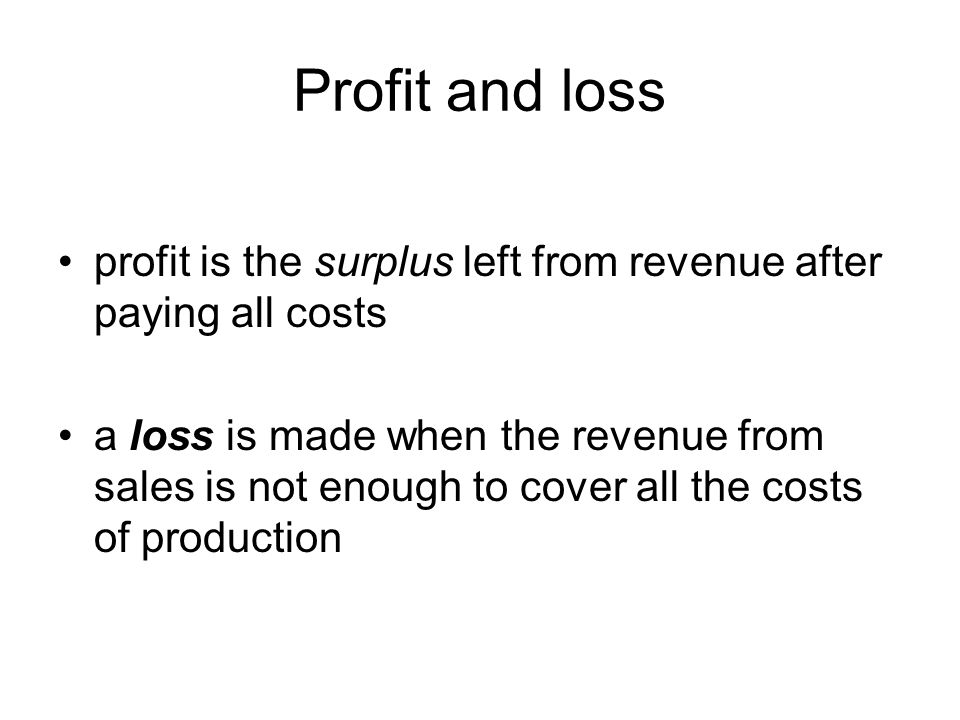 Profit and loss profit is the surplus left from revenue after paying all costs a loss is made when the revenue from sales is not enough to cover all the costs of production