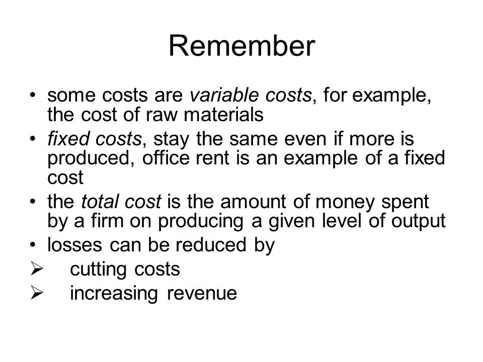 Remember some costs are variable costs, for example, the cost of raw materials fixed costs, stay the same even if more is produced, office rent is an example of a fixed cost the total cost is the amount of money spent by a firm on producing a given level of output losses can be reduced by  cutting costs  increasing revenue