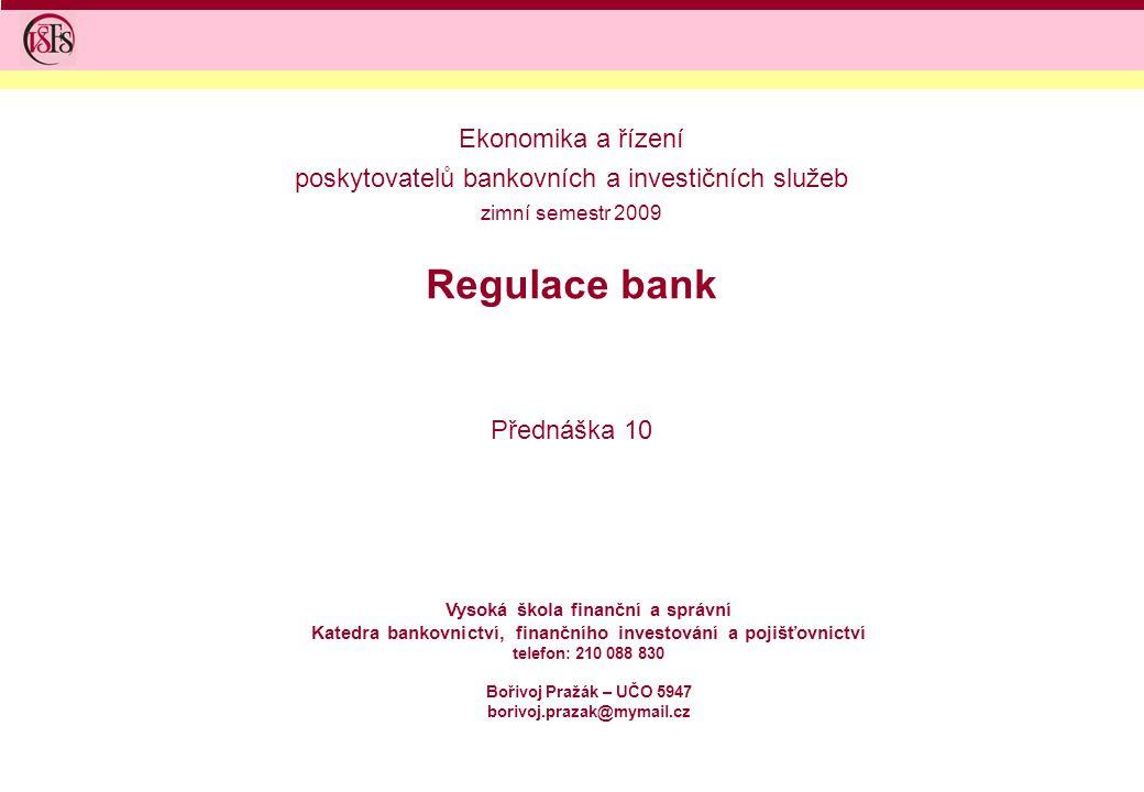 Regulace bank Přednáška 10 Vysoká škola finanční a správní Katedra bankovnictví, finančního investování a pojišťovnictví telefon: 210 088 830 Bořivoj