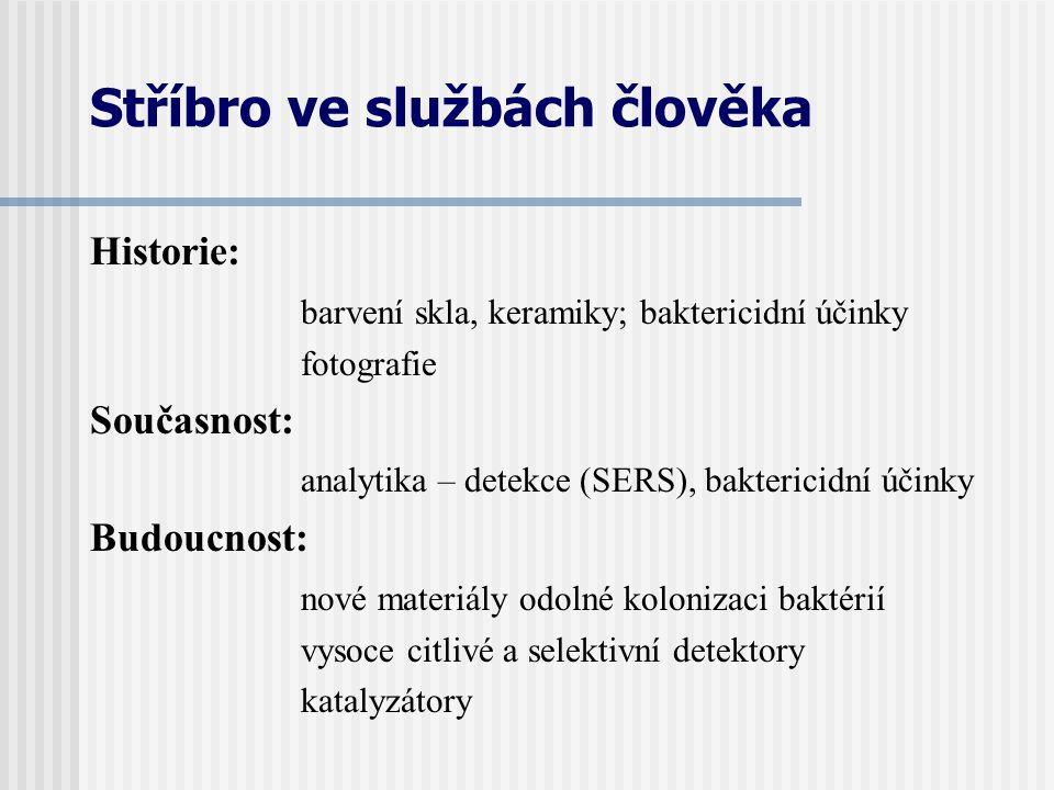 Stříbro ve službách člověka Historie: barvení skla, keramiky; baktericidní účinky fotografie Současnost: analytika – detekce (SERS), baktericidní účin