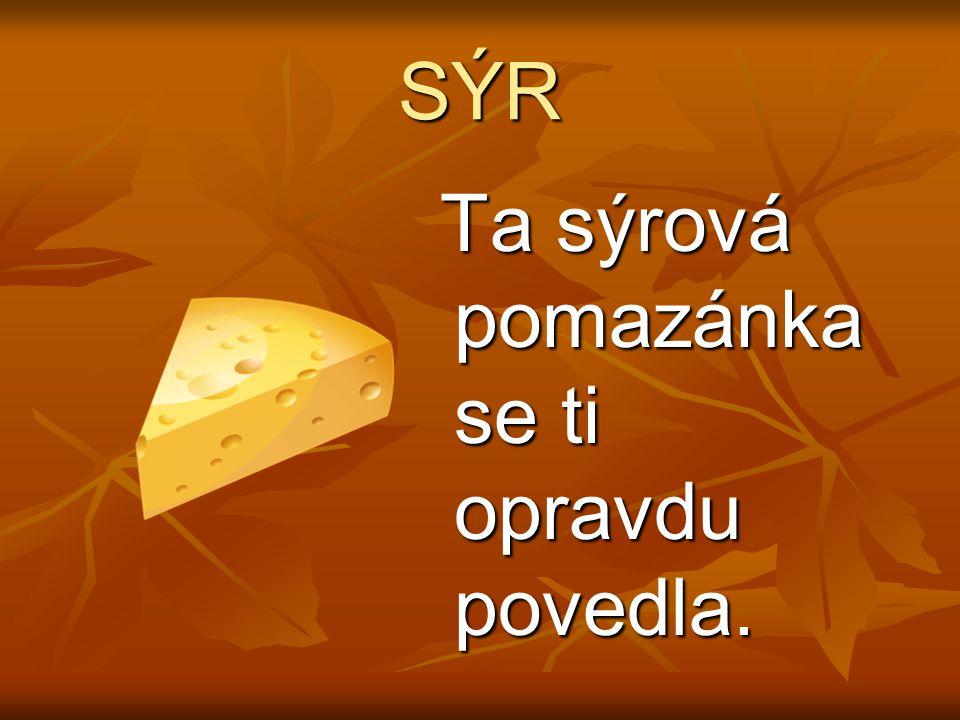 SÝR Ta sýrová pomazánka se ti opravdu povedla. Ta sýrová pomazánka se ti opravdu povedla.