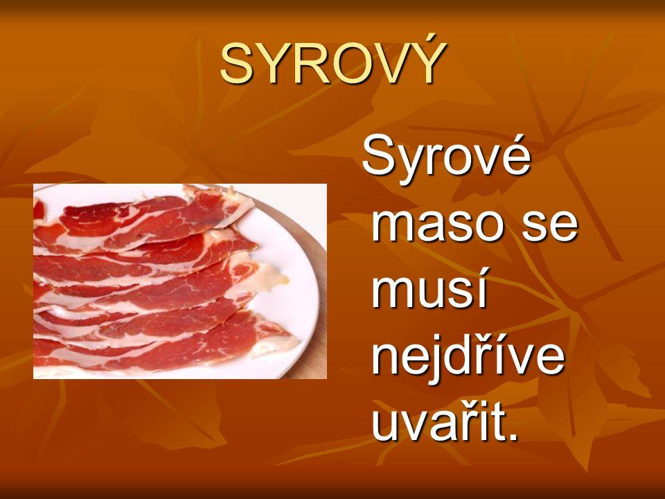 SYROVÝ Syrové maso se musí nejdříve uvařit. Syrové maso se musí nejdříve uvařit.