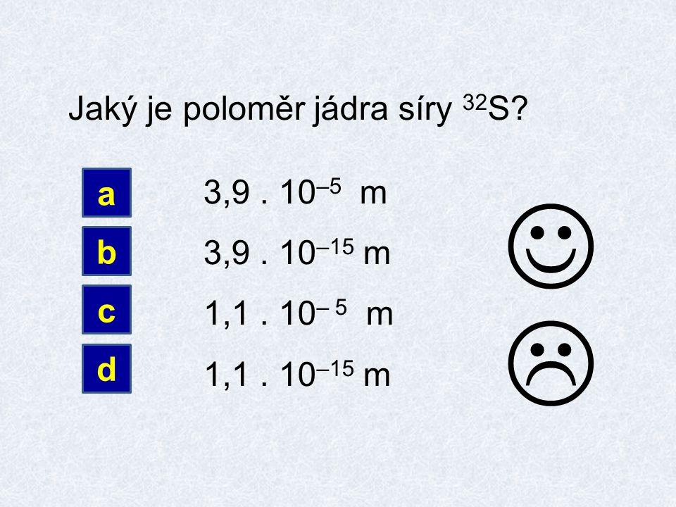 Jaký je poloměr jádra síry 32 S 3,9. 10 –5 m 3,9. 10 –15 m 1,1. 10 – 5 m 1,1. 10 –15 m a b c d 