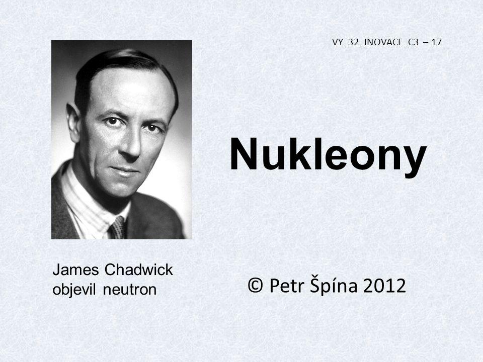 Nukleony © Petr Špína 2012 VY_32_INOVACE_C3 – 17 James Chadwick objevil neutron