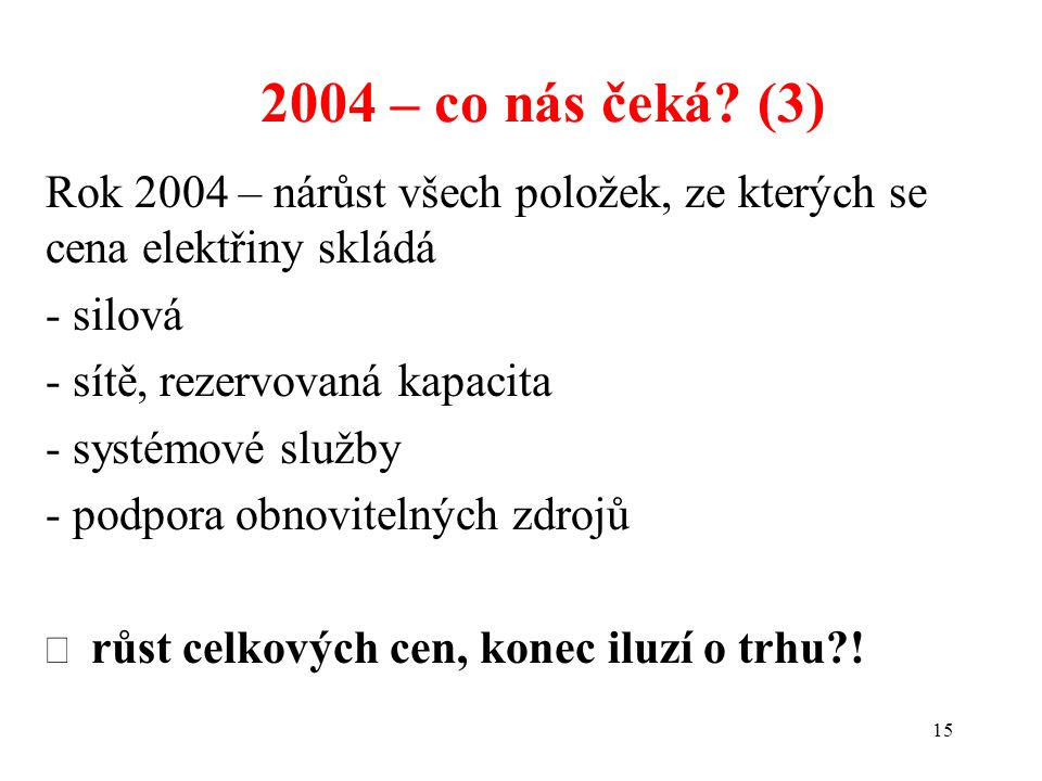 15 2004 – co nás čeká? (3) Rok 2004 – nárůst všech položek, ze kterých se cena elektřiny skládá - silová - sítě, rezervovaná kapacita - systémové služ