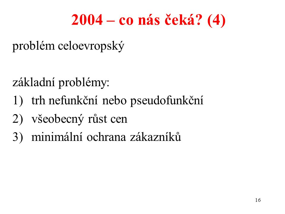 16 2004 – co nás čeká? (4) problém celoevropský základní problémy: 1)trh nefunkční nebo pseudofunkční 2)všeobecný růst cen 3)minimální ochrana zákazní