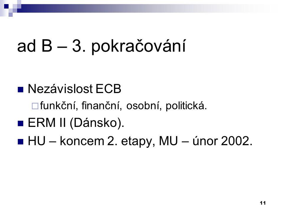 11 ad B – 3. pokračování Nezávislost ECB  funkční, finanční, osobní, politická. ERM II (Dánsko). HU – koncem 2. etapy, MU – únor 2002.