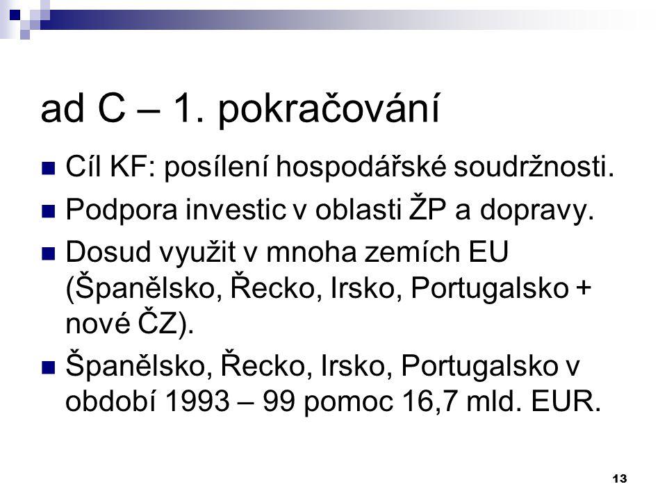 13 ad C – 1. pokračování Cíl KF: posílení hospodářské soudržnosti. Podpora investic v oblasti ŽP a dopravy. Dosud využit v mnoha zemích EU (Španělsko,