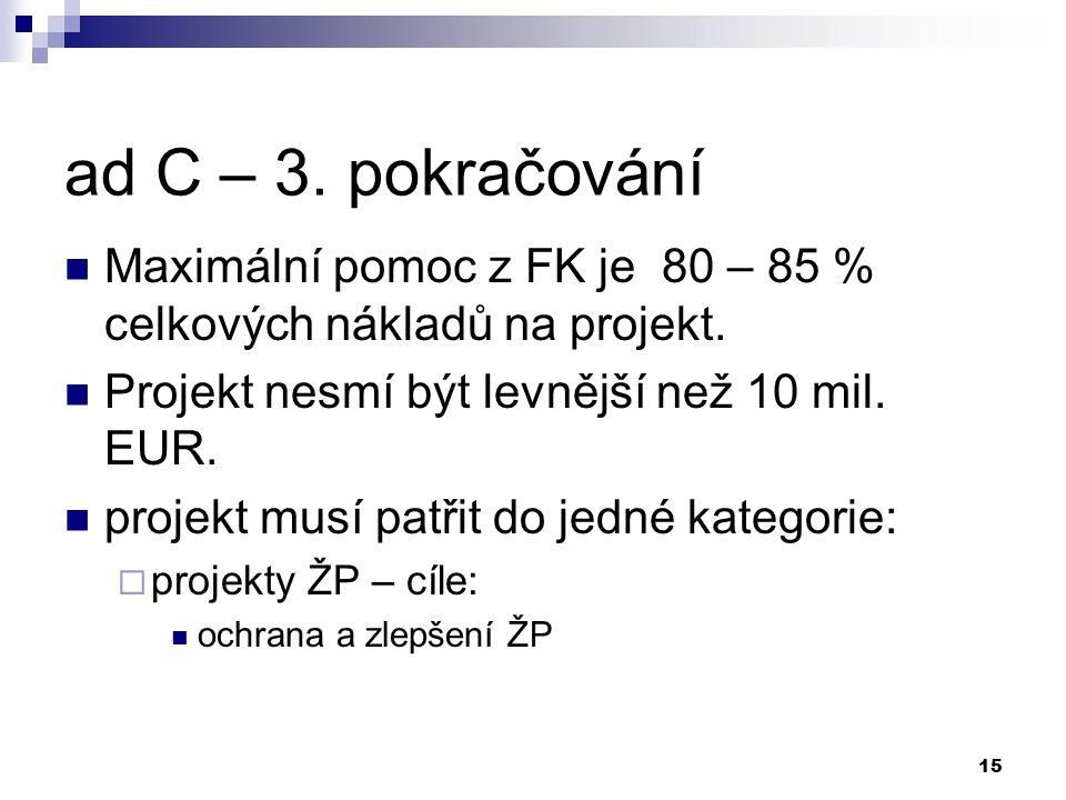 15 ad C – 3. pokračování Maximální pomoc z FK je 80 – 85 % celkových nákladů na projekt. Projekt nesmí být levnější než 10 mil. EUR. projekt musí patř