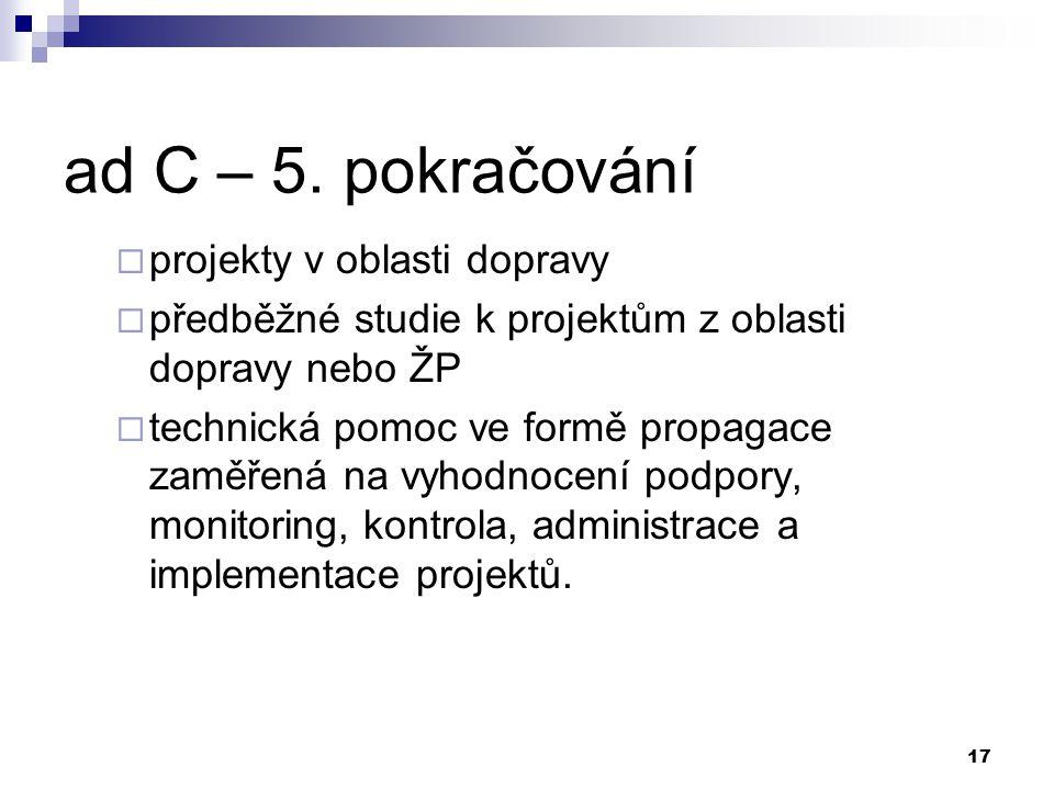 17 ad C – 5. pokračování  projekty v oblasti dopravy  předběžné studie k projektům z oblasti dopravy nebo ŽP  technická pomoc ve formě propagace za