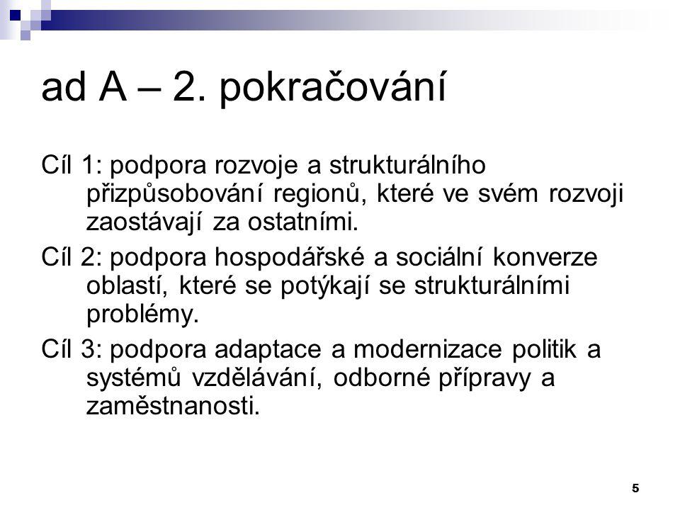5 ad A – 2. pokračování Cíl 1: podpora rozvoje a strukturálního přizpůsobování regionů, které ve svém rozvoji zaostávají za ostatními. Cíl 2: podpora