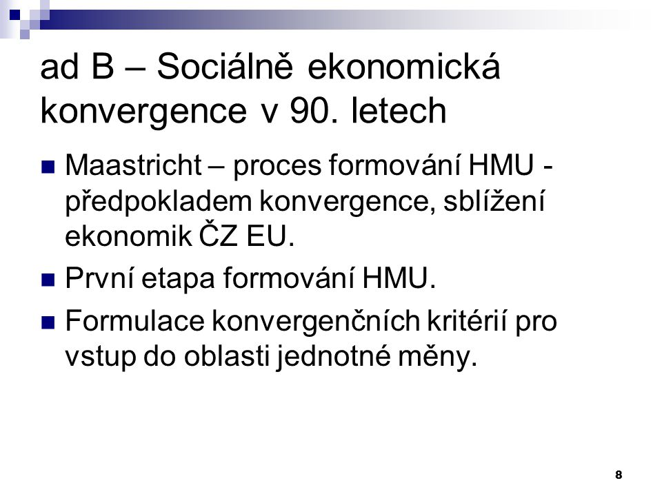 8 ad B – Sociálně ekonomická konvergence v 90. letech Maastricht – proces formování HMU - předpokladem konvergence, sblížení ekonomik ČZ EU. První eta
