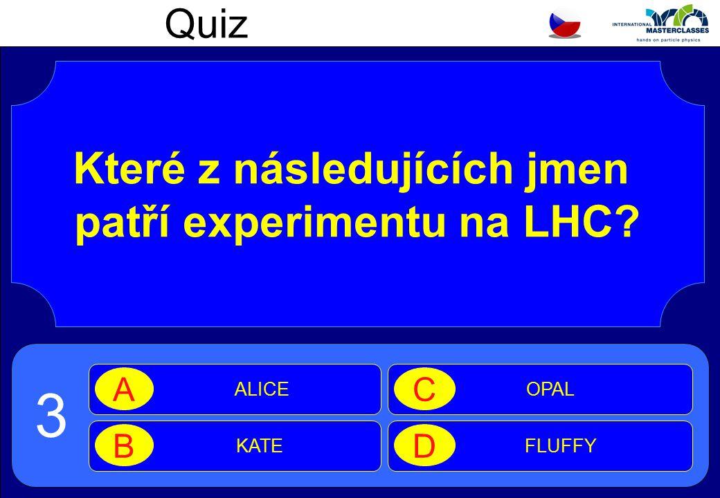 Quiz Které z následujících jmen patří experimentu na LHC ALICE A KATE B OPAL C FLUFFY D 3