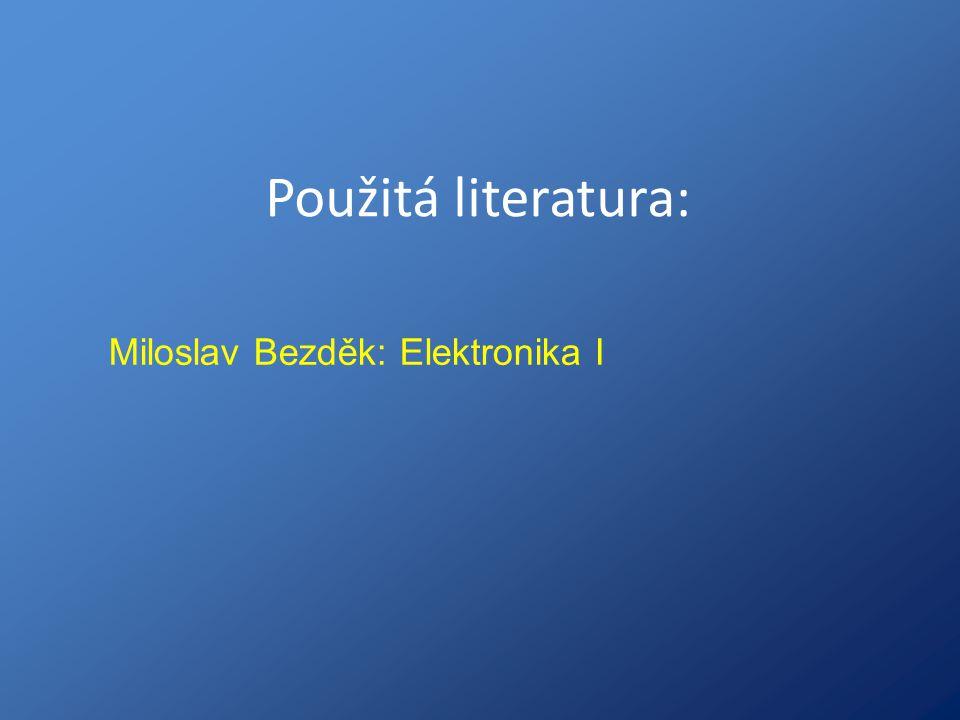 Použitá literatura: Miloslav Bezděk: Elektronika I