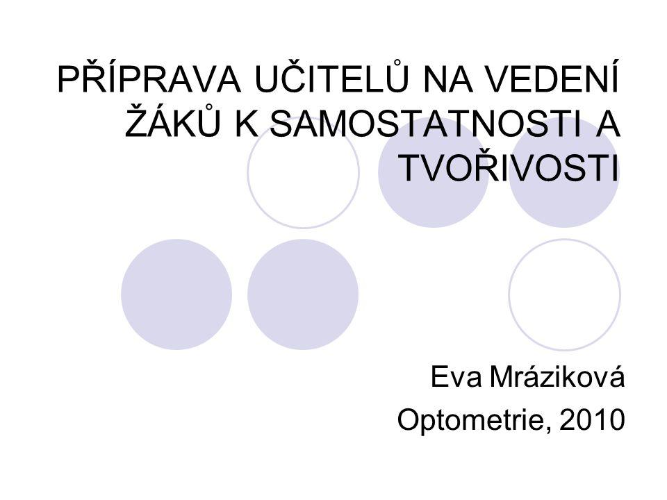 PŘÍPRAVA UČITELŮ NA VEDENÍ ŽÁKŮ K SAMOSTATNOSTI A TVOŘIVOSTI Eva Mráziková Optometrie, 2010