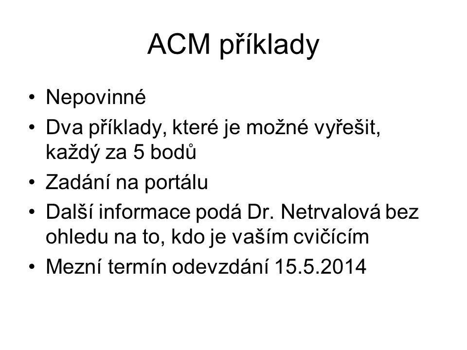 ACM příklady Nepovinné Dva příklady, které je možné vyřešit, každý za 5 bodů Zadání na portálu Další informace podá Dr.
