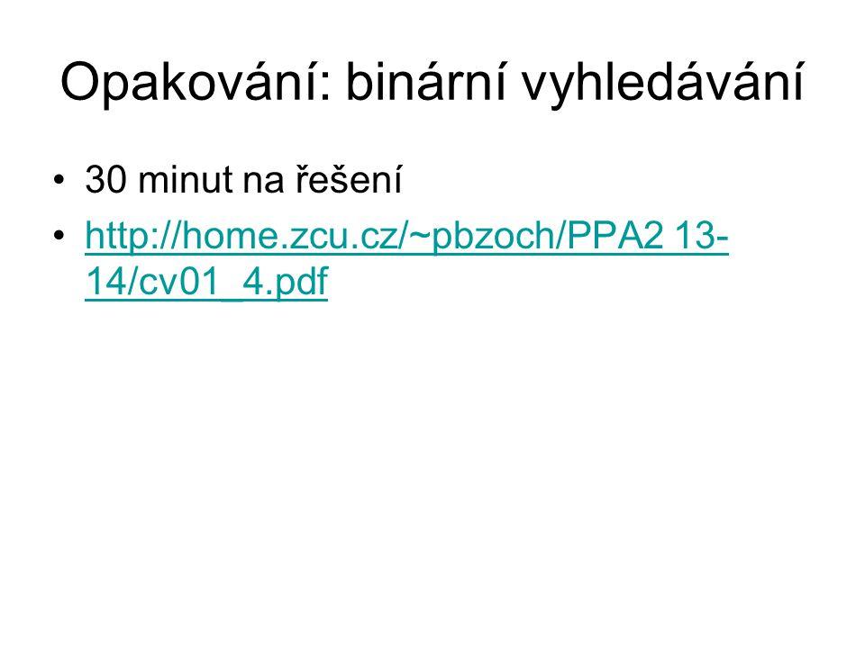 Opakování: binární vyhledávání 30 minut na řešení http://home.zcu.cz/~pbzoch/PPA2 13- 14/cv01_4.pdfhttp://home.zcu.cz/~pbzoch/PPA2 13- 14/cv01_4.pdf